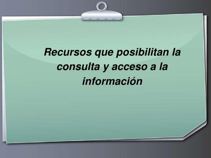 Recursos que posibilitan la consulta y acceso a la información <br />
