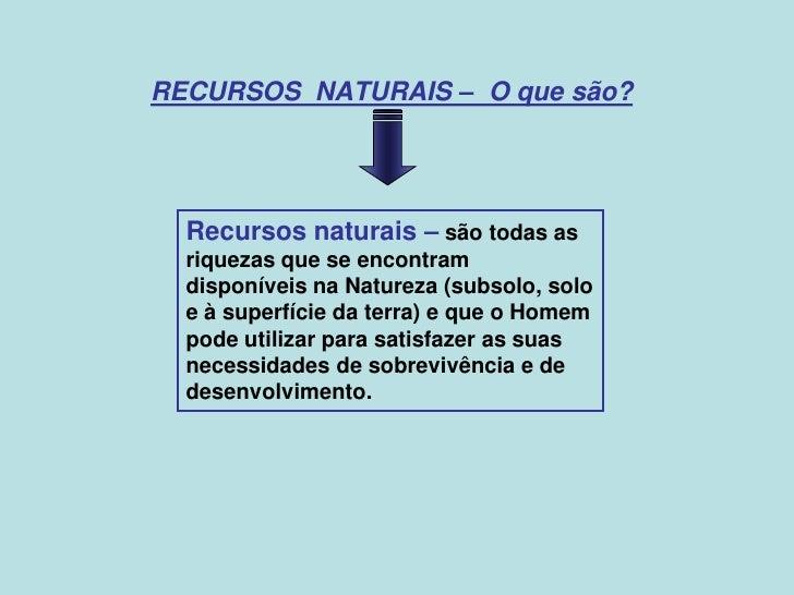 RECURSOS NATURAIS – O que são?  Recursos naturais – são todas as  riquezas que se encontram  disponíveis na Natureza (subs...