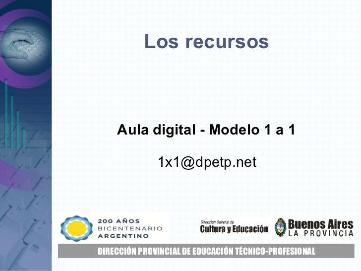 Los recursos Aula digital - Modelo 1 a 1 [email_address] DIRECCIÓN PROVINCIAL DE EDUCACIÓN TÉCNICO-PROFESIONAL