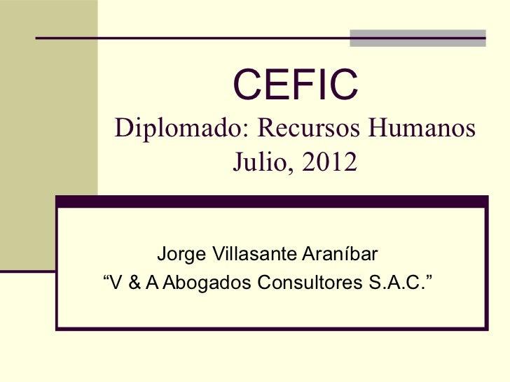 """CEFIC Diplomado: Recursos Humanos         Julio, 2012      Jorge Villasante Araníbar""""V & A Abogados Consultores S.A.C."""""""