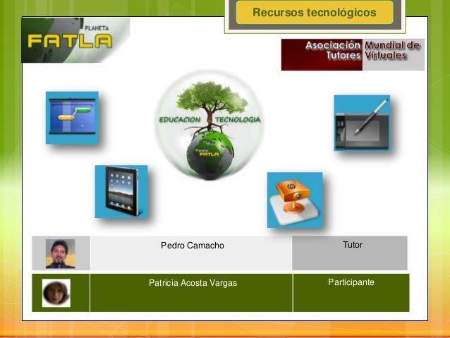 Recursos tecnológicosPedro Camacho TutorPatricia Acosta Vargas Participante
