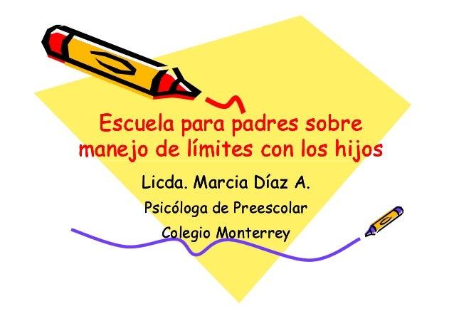 Escuela para padres sobremanejo de límites con los hijos      Licda. Marcia Díaz A.      Psicóloga de Preescolar        Co...