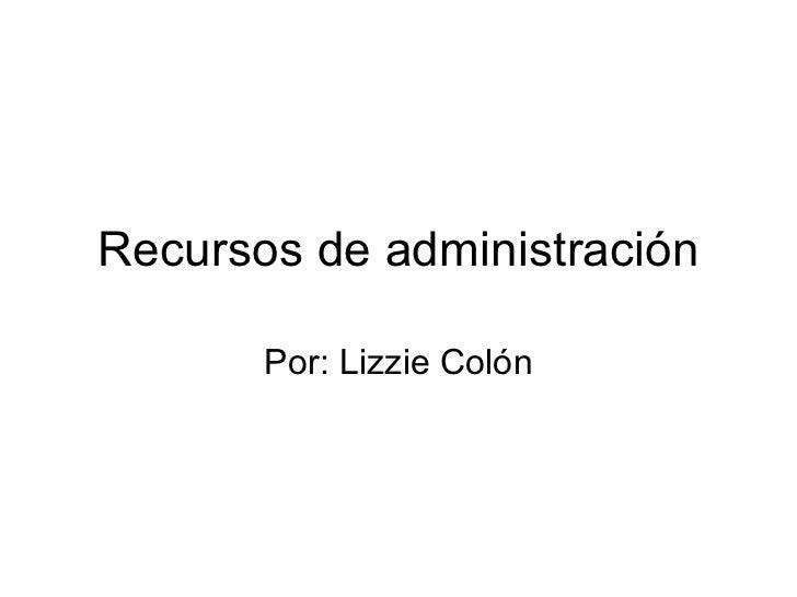 Recursos de administración Por: Lizzie Colón