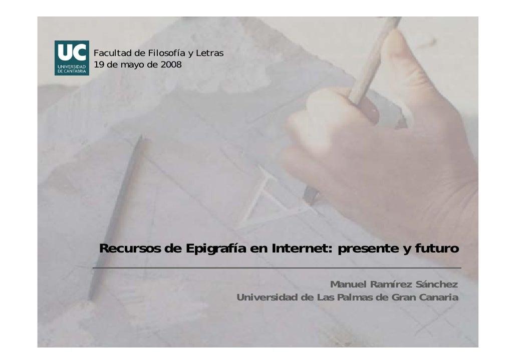 Facultad de Filosofía y Letras 19 de mayo de 2008      Recursos de Epigrafía en Internet: presente y futuro               ...