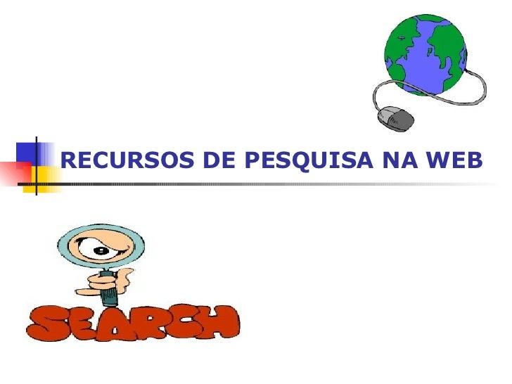 RECURSOS DE PESQUISA NA WEB