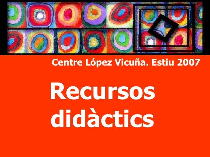 Recursos didàctics Centre López Vicuña. Estiu 2007