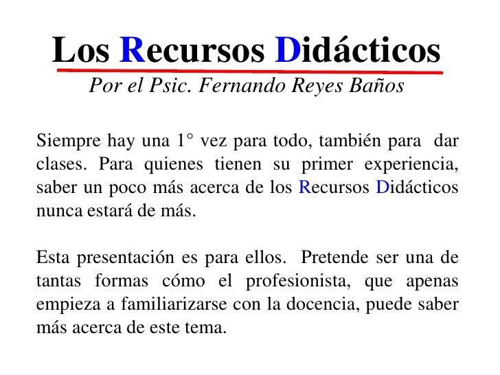 Los Recursos Didácticos      Por el Psic. Fernando Reyes BañosSiempre hay una 1° vez para todo, también para darclases. Pa...