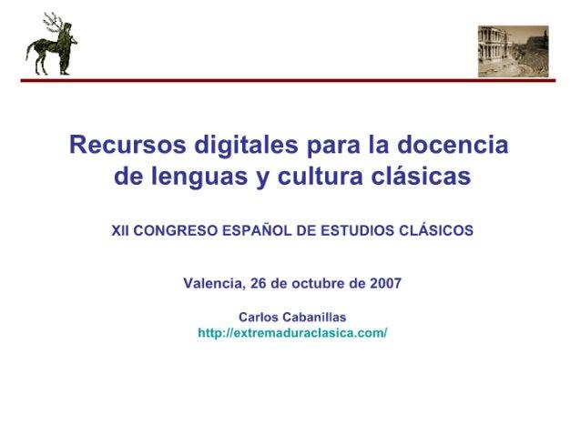 fi I     Recursos digitales para la docencia de lenguas y cultura clásicas  XII CONGRESO ESPAÑOL DE ESTUDIOS CLÁSICOS  Vale...