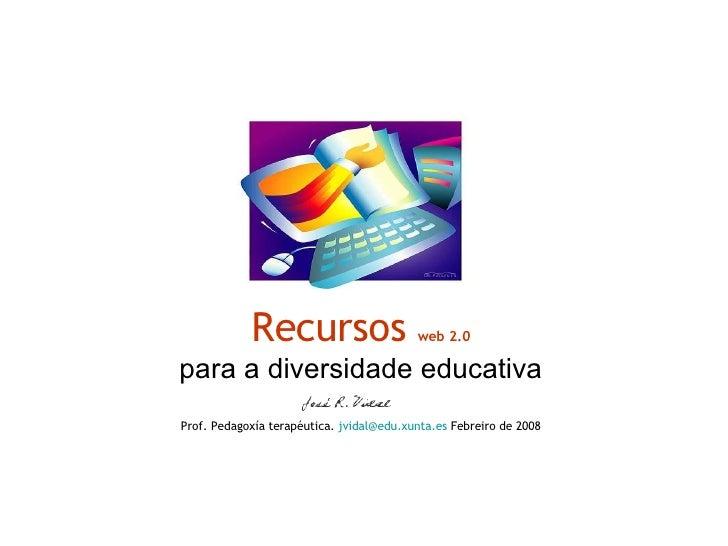 Recursos  web 2.0 para a diversidade educativa Prof. Pedagoxía terapéutica.  [email_address] .xunta.es  Febreiro de 2008