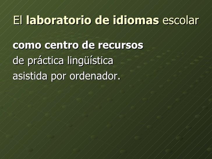 El  laboratorio de idiomas  escolar   <ul><li>como centro de recursos   </li></ul><ul><li>de práctica lingüística  </li></...