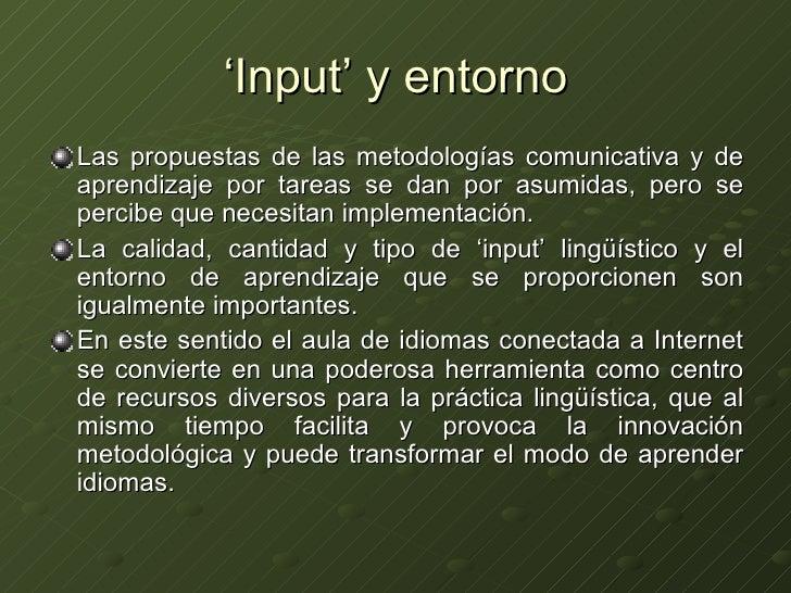 ' Input' y entorno <ul><li>Las propuestas de las metodologías comunicativa y de aprendizaje por tareas se dan por asumidas...