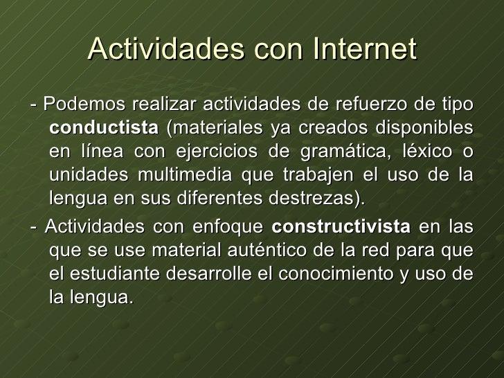 Actividades con Internet <ul><li>- Podemos realizar actividades de refuerzo de tipo  conductista  (materiales ya creados d...