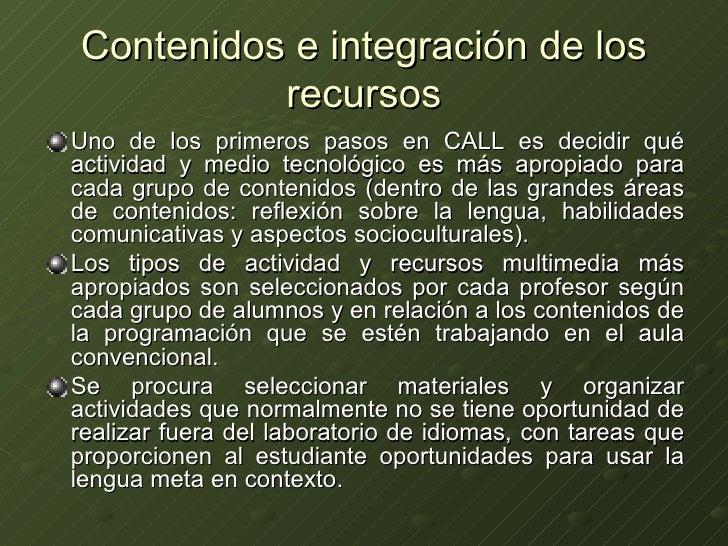 Contenidos e integración de los recursos <ul><li>Uno de los primeros pasos en CALL es decidir qué actividad y medio tecnol...