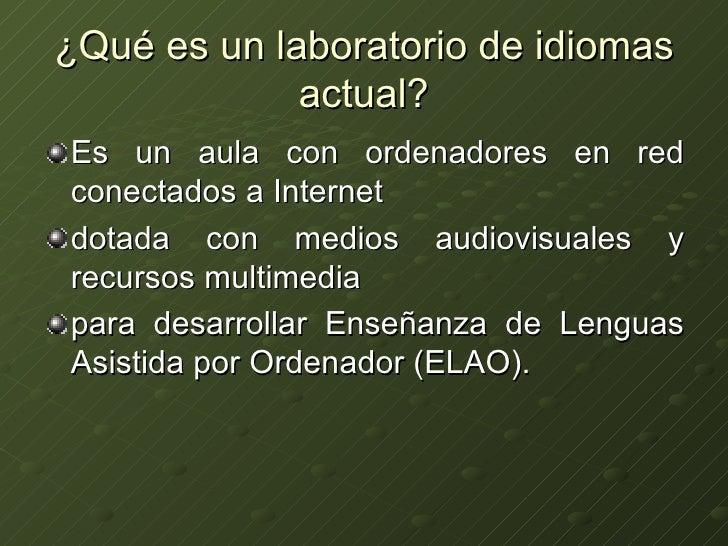 ¿Qué es un laboratorio de idiomas actual? <ul><li>Es un aula con ordenadores en red conectados a Internet </li></ul><ul><l...