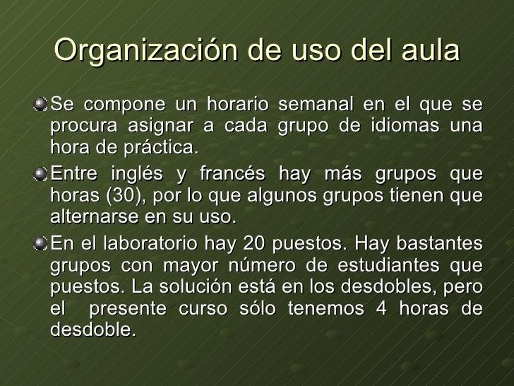 Organización de uso del aula <ul><li>Se compone un horario semanal en el que se procura asignar a cada grupo de idiomas un...