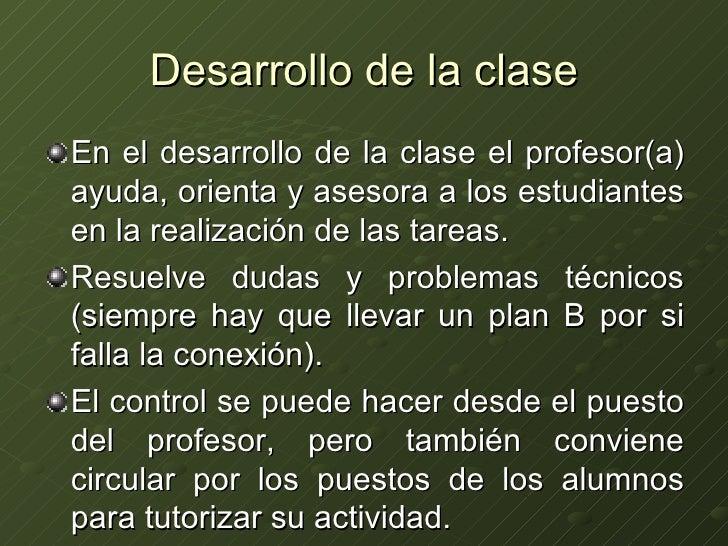 Desarrollo de la clase <ul><li>En el desarrollo de la clase el profesor(a) ayuda, orienta y asesora a los estudiantes en l...