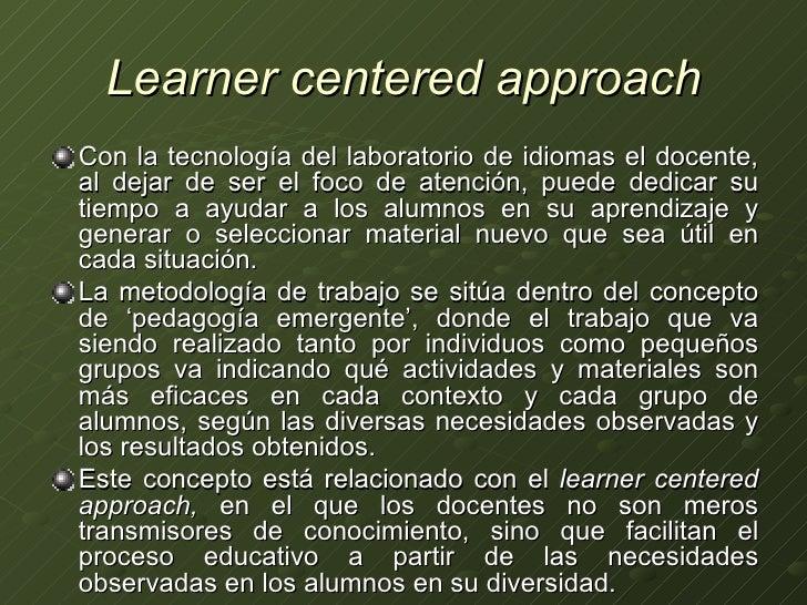 Learner centered approach <ul><li>Con la tecnología del laboratorio de idiomas el docente, al dejar de ser el foco de aten...