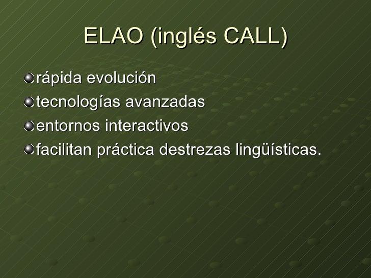 ELAO (inglés CALL) <ul><li>rápida evolución </li></ul><ul><li>tecnologías avanzadas  </li></ul><ul><li>entornos interactiv...