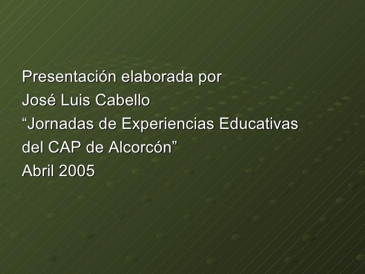"<ul><li>Presentación elaborada por </li></ul><ul><li>José Luis Cabello  </li></ul><ul><li>"" Jornadas de Experiencias Educa..."