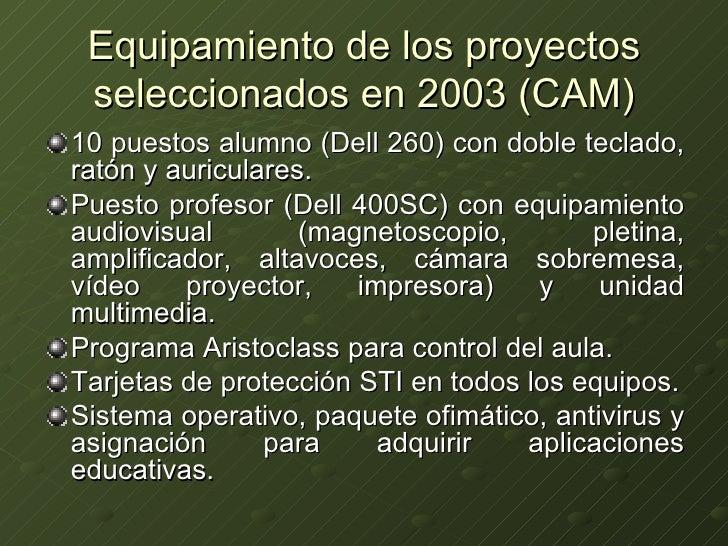 Equipamiento de los proyectos seleccionados en 2003 (CAM) <ul><li>10 puestos alumno (Dell 260) con doble teclado, ratón y ...