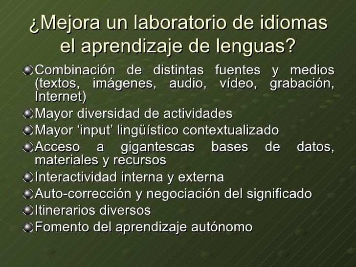 ¿Mejora un laboratorio de idiomas el aprendizaje de lenguas? <ul><li>Combinación de distintas fuentes y medios (textos, im...