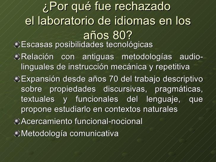 ¿Por qué fue rechazado  el laboratorio de idiomas en los años 80? <ul><li>Escasas posibilidades tecnológicas </li></ul><ul...