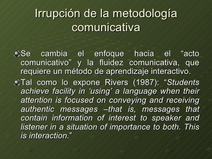 """Irrupción de la metodología comunicativa <ul><li>Se cambia el enfoque hacia el """"acto comunicativo"""" y la fluidez comunicati..."""