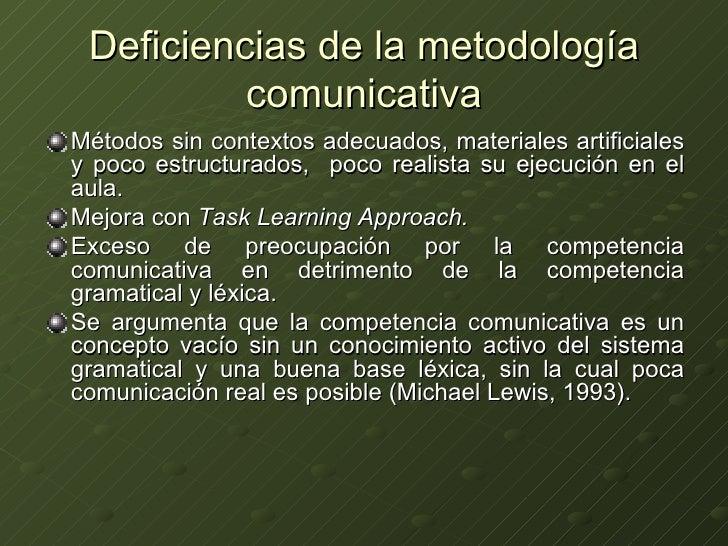 Deficiencias de la metodología comunicativa <ul><li>Métodos sin contextos adecuados, materiales artificiales y poco estruc...