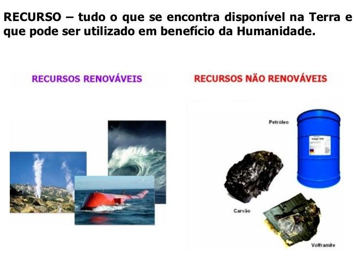 RECURSO – tudo o que se encontra disponível na Terra e que pode ser utilizado em benefício da Humanidade.