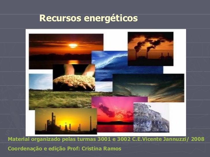 Recursos energéticos  Material organizado pelas turmas 3001 e 3002 C.E.Vicente Jannuzzi/ 2008 Coordenação e edição Prof: C...
