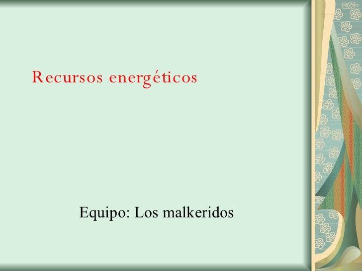 Recursos energéticos Equipo: Los malkeridos