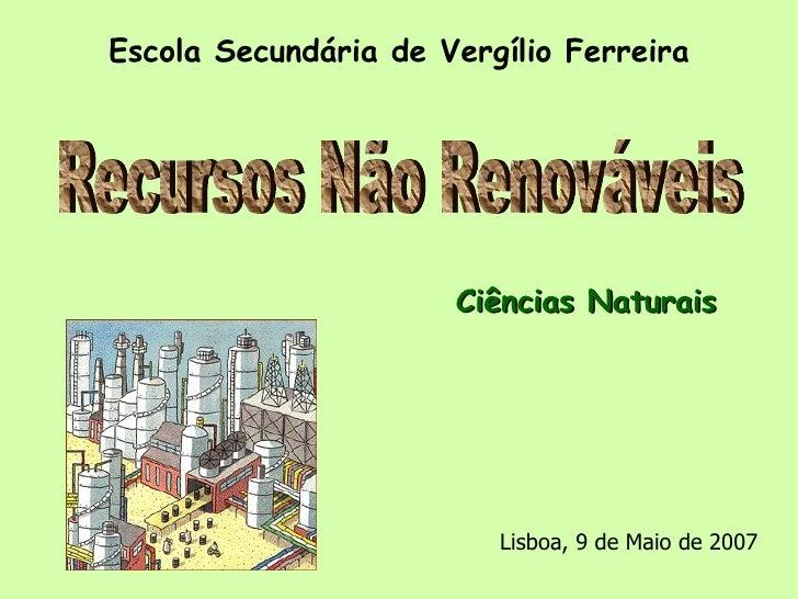 Escola Secundária de Vergílio Ferreira Ciências Naturais Recursos Não Renováveis Lisboa, 9 de Maio de 2007