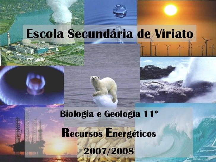 Escola Secundária de Viriato Biologia e Geologia 11º R ecursos  E nergéticos 2007/2008