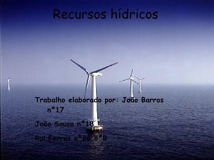 Recursos hídricos Trabalho elaborado por: João Barros  nº17  João Sousa nº18  Rui Ferras nº26 8ºB