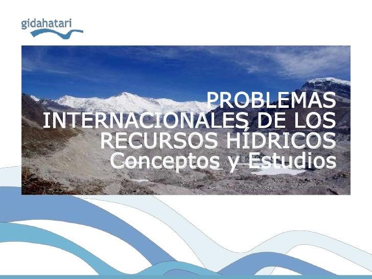 PROBLEMASINTERNACIONALES DE LOS    RECURSOS HÍDRICOS     Conceptos y Estudios
