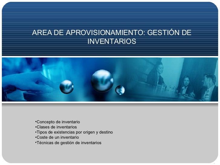 AREA DE APROVISIONAMIENTO: GESTIÓN DE INVENTARIOS <ul><li>Concepto de inventario </li></ul><ul><li>Clases de inventarios <...