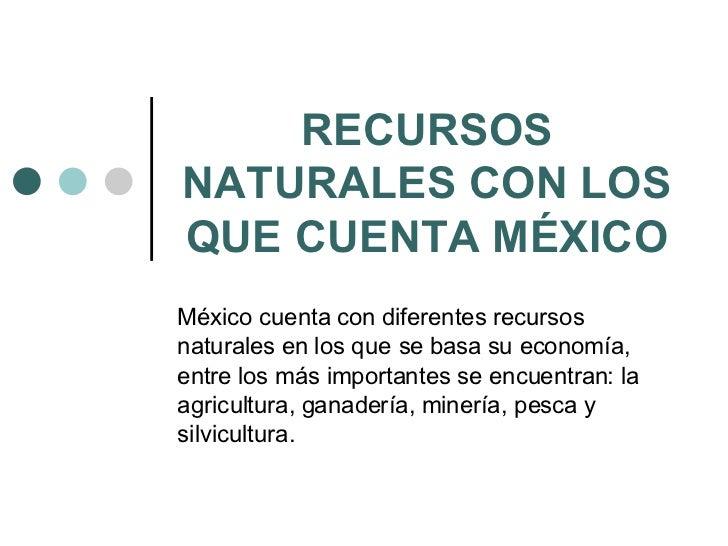 RECURSOS NATURALES CON LOS QUE CUENTA MÉXICO México cuenta con diferentes recursos naturales en los que se basa su economí...