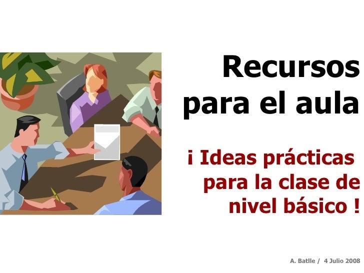 Recursos para el aula ¡ Ideas prácticas  para la clase de nivel básico   ! A. Batlle /  4 Julio 2008
