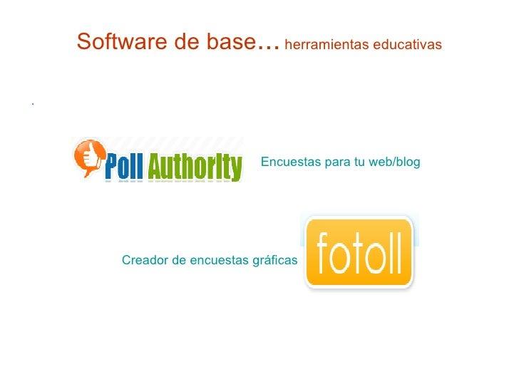 Software de base ...  herramientas educativas <ul><li>. </li></ul>Creador de encuestas gráficas Encuestas para tu web/blog