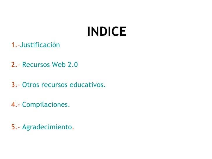 <ul><li>INDICE </li></ul><ul><li>1.- Justificación </li></ul><ul><li>2.-  Recursos Web 2.0 </li></ul><ul><li>3.-  Otros re...