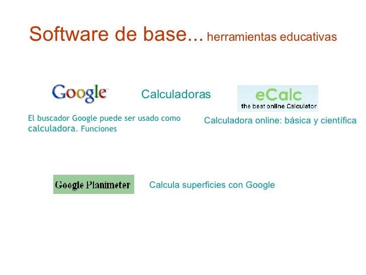 Software de base...   herramientas educativas Calculadoras El buscador Google puede ser usado como  calculadora .  Funcion...