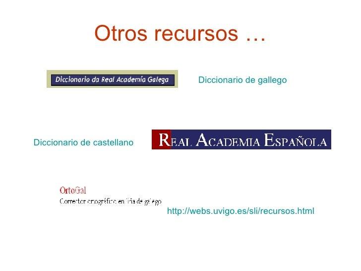 Otros recursos … Diccionario de gallego   Diccionario de castellano http://webs.uvigo.es/sli/recursos.html
