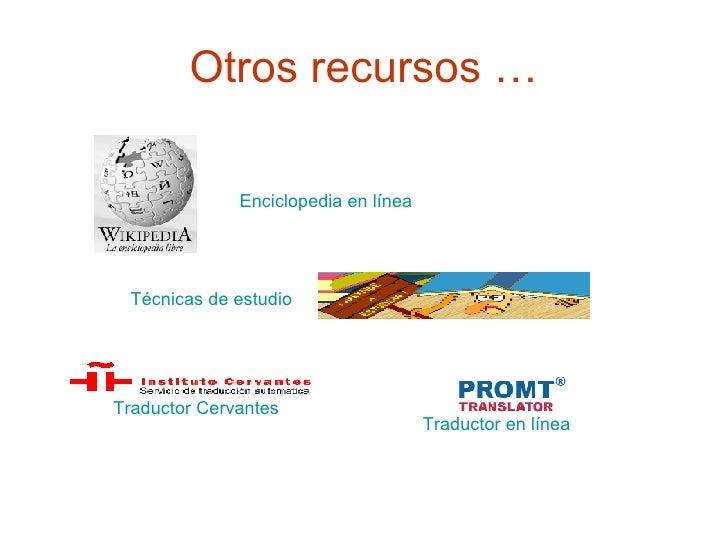 Otros recursos … Enciclopedia en línea   Técnicas de estudio Traductor Cervantes Traductor en línea