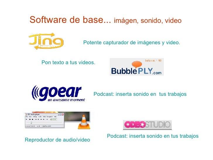 Software de base...  imágen, sonido, video  Potente capturador de imágenes y video. Pon texto a tus videos.   Reproductor ...