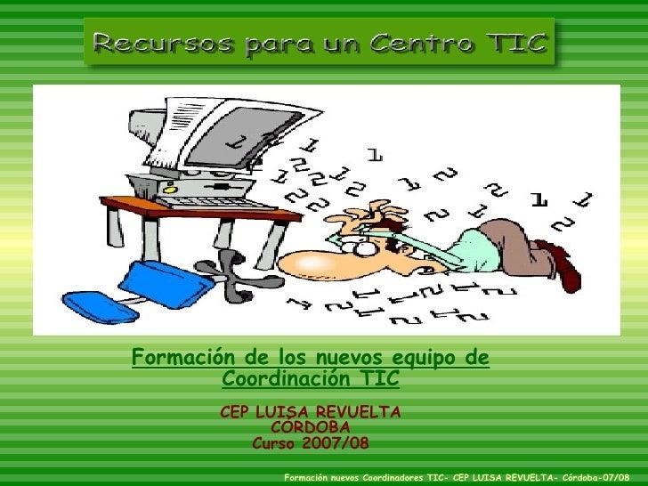 Formación de los nuevos equipo de Coordinación TIC CEP LUISA REVUELTA CÓRDOBA Curso 2007/08