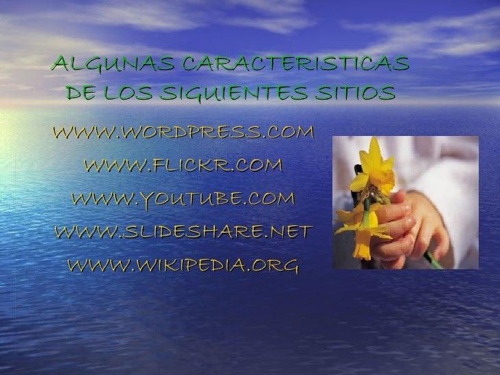 ALGUNAS CARACTERISTICAS DE LOS SIGUIENTES SITIOS WWW.WORDPRESS.COM WWW.FLICKR.COM WWW.YOUTUBE.COM WWW.SLIDESHARE.NET WWW.W...