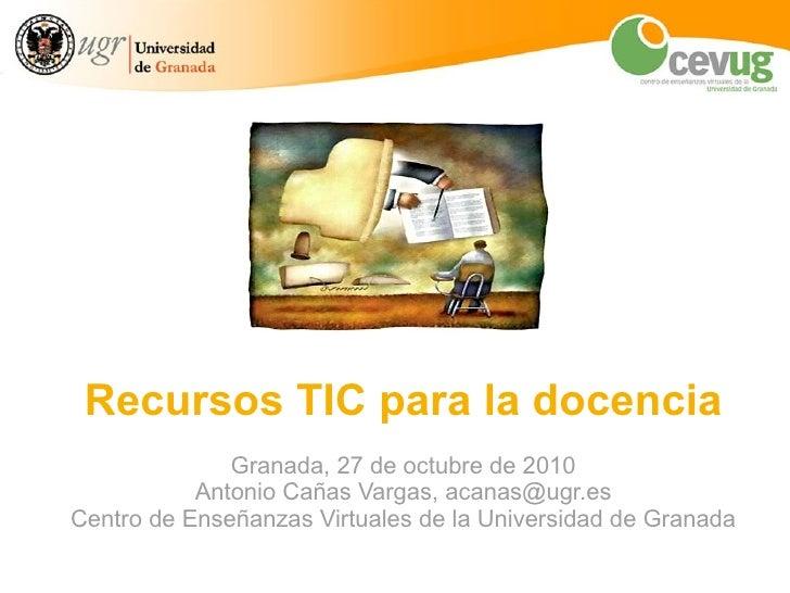 Recursos TIC para la mejora docente en la UGR Granada, 30 de septiembre de 2010 Antonio Cañas Vargas, acanas@ugr.es Centro...