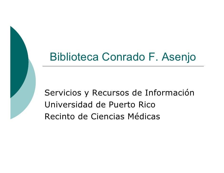 Biblioteca Conrado F. Asenjo   Servicios y Recursos de Información Universidad de Puerto Rico Recinto de Ciencias Médicas