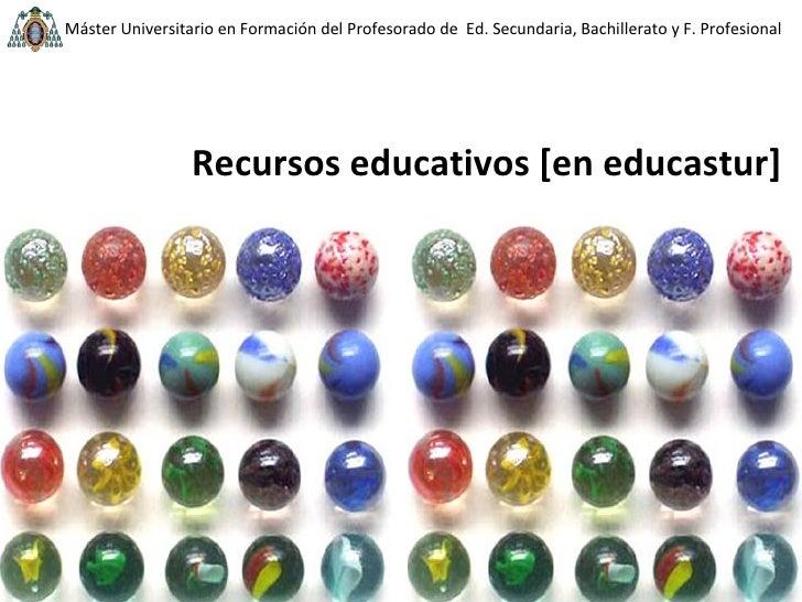 Recursos educativos [en educastur] Beatriz Pérez [email_address] Tecnologías educativas Consejería de Educación Máster Uni...