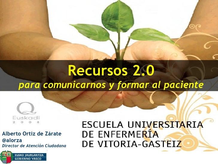 Recursos 2.0 para comunicarnos y formar al paciente Alberto Ortiz de Zárate @alorza Director de Atención Ciudadana